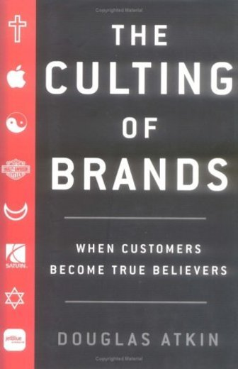 The Culting of Brands: When Customers Become True Believers by Douglas Atkin