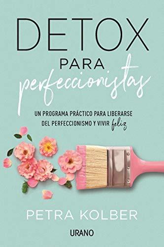 Detox para perfeccionistas: Un programa práctico para liberarse del perfeccionismo y vivir