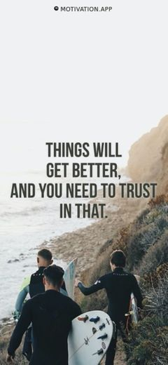 Things will get better and you need to trust in that