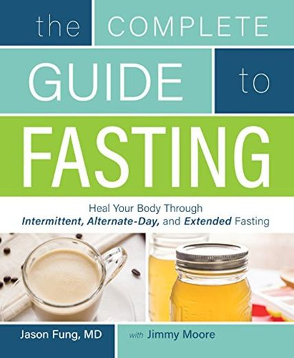 The Complete Guide to Fasting: Heal Your Body Through Intermittent, Alternate-Day, and