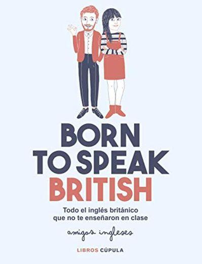 Born to speak British: Todo el inglés británico que no te enseñaron