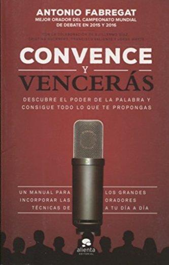 Convence y vencerás: Descubre el poder de la palabra y consigue todo